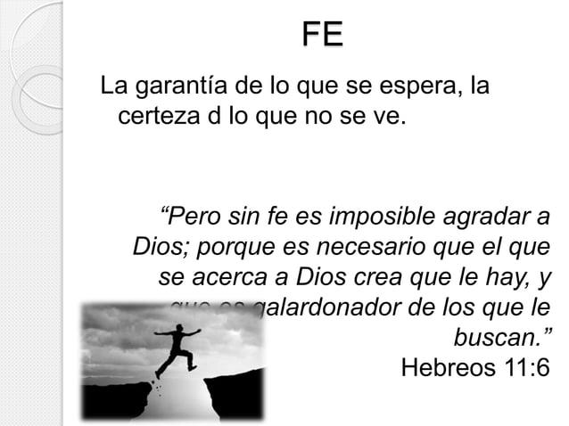 """FE  La garantía de lo que se espera, la  certeza d lo que no se ve.  """"Pero sin fe es imposible agradar a  Dios; porque es ..."""