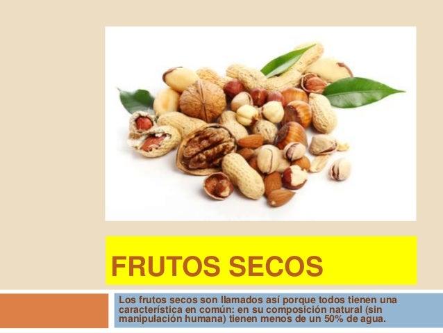 FRUTOS SECOS Los frutos secos son llamados así porque todos tienen una característica en común: en su composición natural ...