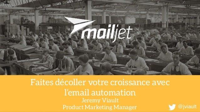 Faites décoller votre croissance avec l'email automation Jeremy Viault Product Marketing Manager @jviault