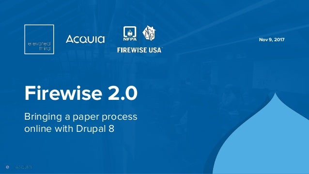 ©2017 Acquia Inc. — Confidential and Proprietary Firewise 2.0 Bringing a paper process online with Drupal 8 Nov 9, 2017