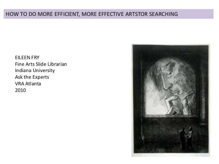HOW TO DO MORE EFFICIENT, MORE EFFECTIVE ARTSTOR SEARCHING        EILEEN FRY    Fine Arts Slide Librarian    Indiana Unive...