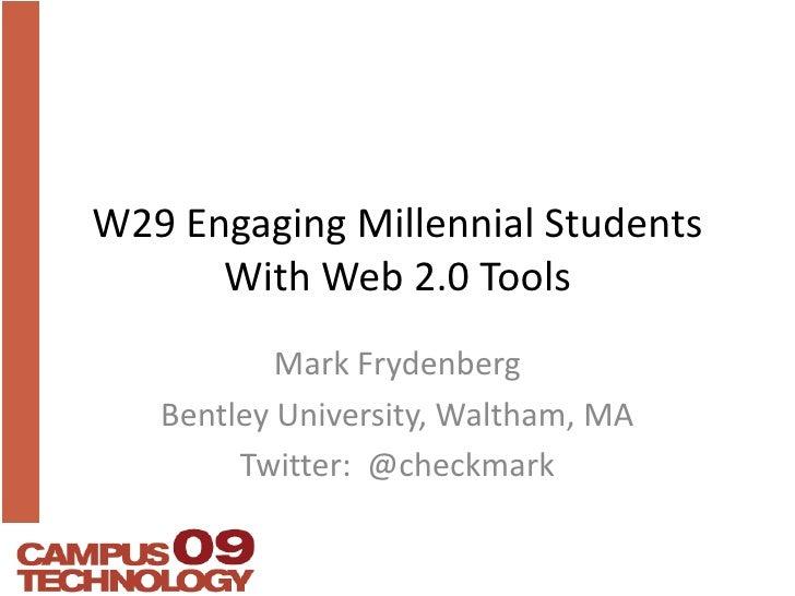 W29 Engaging Millennial StudentsWith Web 2.0 Tools<br />Mark Frydenberg<br />Bentley University, Waltham, MA<br />Twitter:...