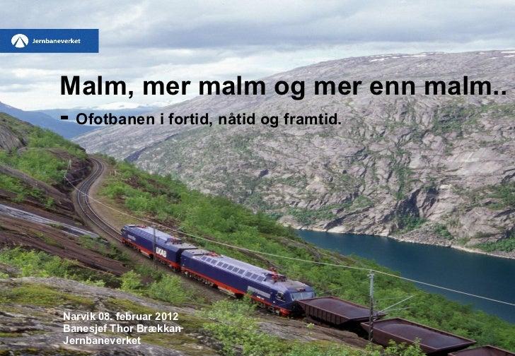 Malm, mer malm og mer enn malm.. -  Ofotbanen i fortid, nåtid og framtid.   Narvik 08. februar 2012 Banesjef Thor Brækkan ...