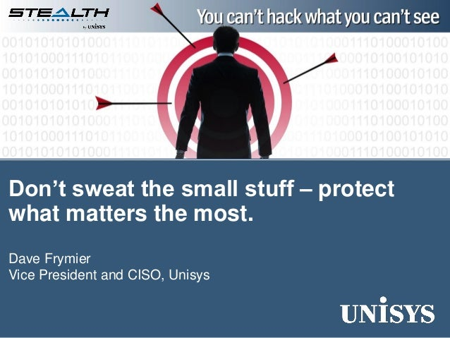 Dave Frymier Vice President and CISO, Unisys Don't sweat the small stuff – protect what matters the most.