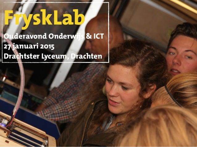 FryskLab Ouderavond Onderwijs & ICT 27 januari 2015 Drachtster Lyceum, Drachten