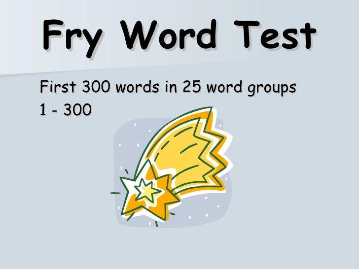 Fry Word Test <ul><li>First 300 words in 25 word groups </li></ul><ul><li>1 - 300 </li></ul>