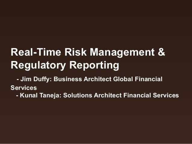 Real-Time Risk Management & Regulatory Reporting - Jim Duffy: Business Architect Global Financial Services - Kunal Taneja:...