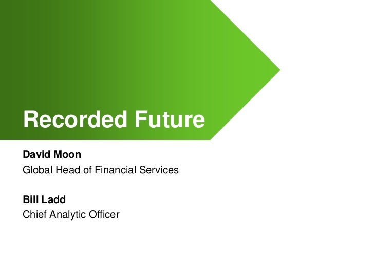 Recorded Future<br />David Moon<br />Global Head of Financial Services<br />Bill Ladd<br />Chief Analytic Officer<br />