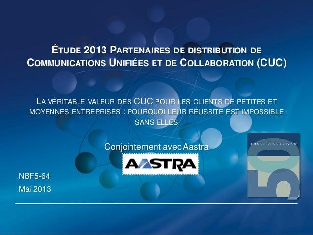ÉTUDE 2013 PARTENAIRES DE DISTRIBUTION DECOMMUNICATIONS UNIFIÉES ET DE COLLABORATION (CUC)LA VÉRITABLE VALEUR DES CUC POUR...