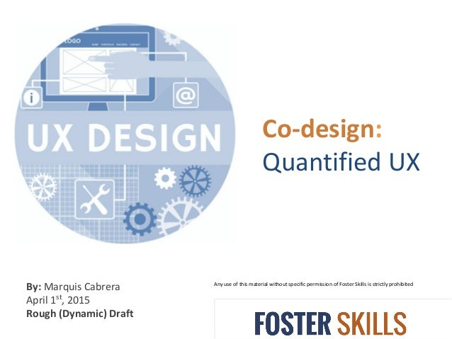 Co-design: Quantified UX Any use of this material without specific permission of Foster Skills is strictly prohibited By: ...
