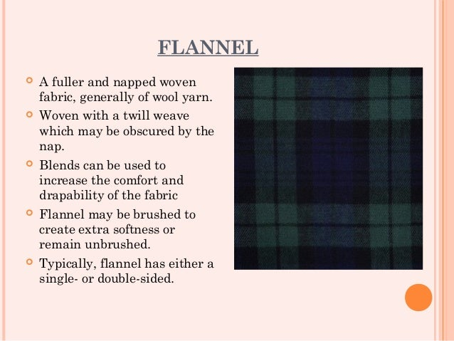 FLANNEL   A fuller and napped woven    fabric, generally of wool yarn.   Woven with a twill weave    which may be obscur...