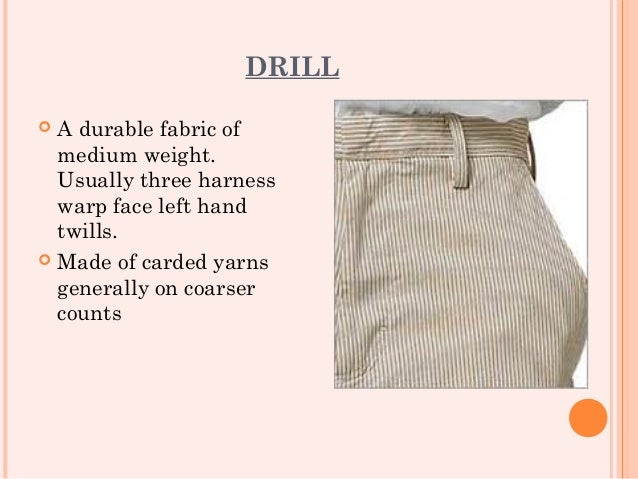 DRILL A durable fabric of  medium weight.  Usually three harness  warp face left hand  twills. Made of carded yarns  gen...