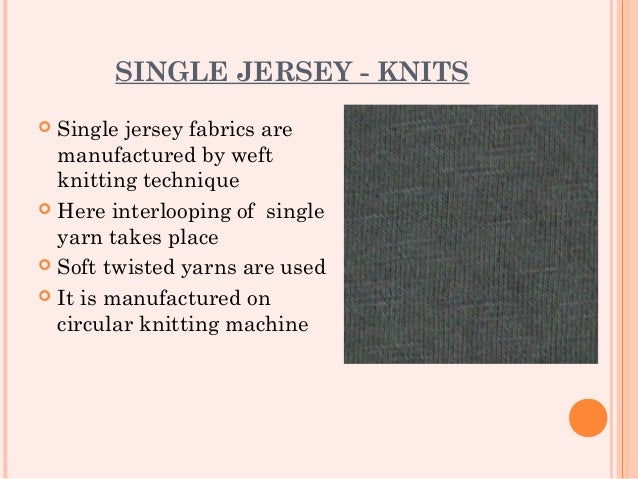 SINGLE JERSEY - KNITS Single jersey fabrics are  manufactured by weft  knitting technique Here interlooping of single  y...
