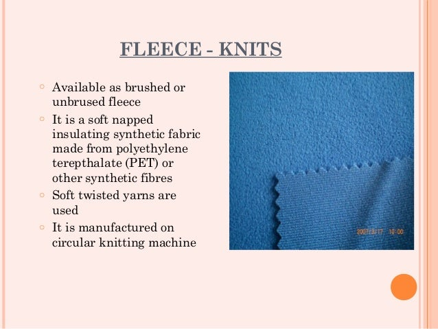 FLEECE - KNITSo Available as brushed or  unbrused fleeceo It is a soft napped  insulating synthetic fabric  made from poly...