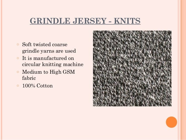 GRINDLE JERSEY - KNITSo Soft twisted coarse  grindle yarns are usedo It is manufactured on  circular knitting machineo Med...
