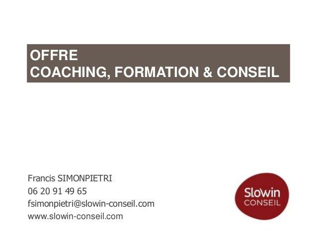 OFFRE COACHING, FORMATION & CONSEIL  Francis SIMONPIETRI 06 20 91 49 65 fsimonpietri@slowin-conseil.com www.slowin-conseil...
