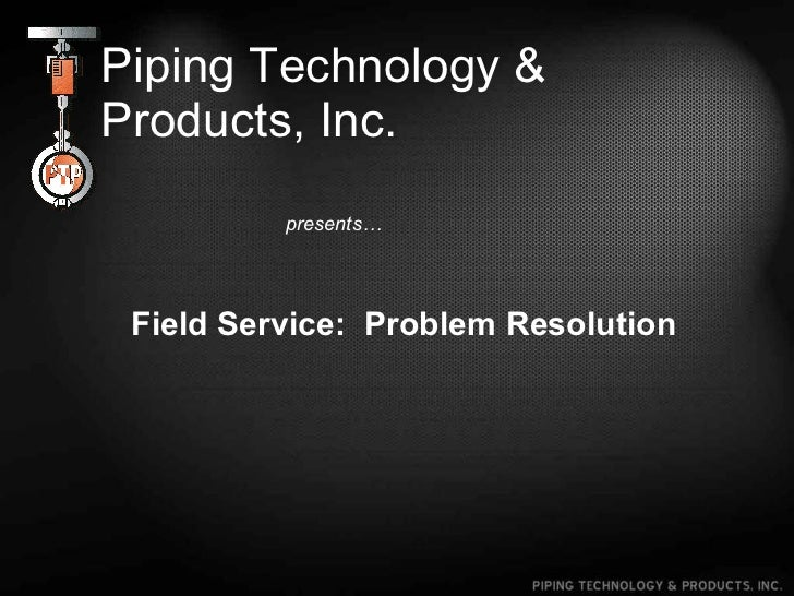 Piping Technology & Products, Inc. presents… Field Service:  Problem Resolution