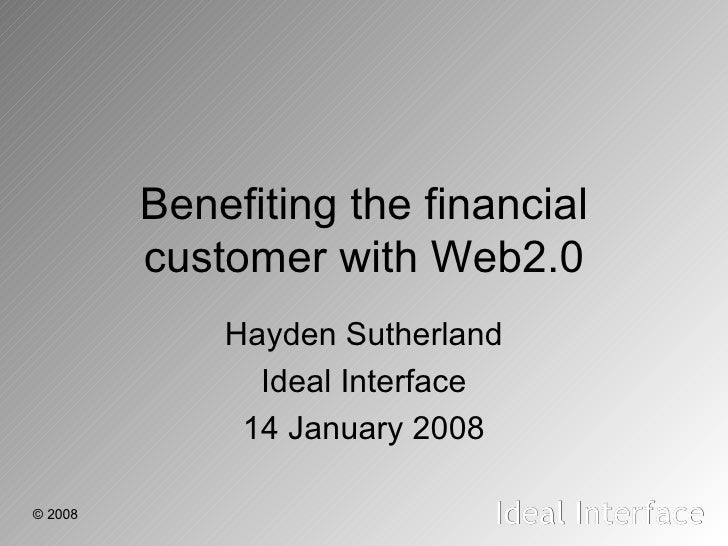 Benefiting the financial customer with Web2.0 Hayden Sutherland Ideal Interface 14 January 2008
