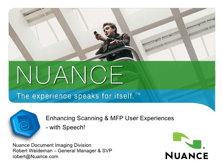 Enhancing Scanning & MFP User Experiences - with Speech! Nuance Document Imaging Division Robert Weideman – General Manage...