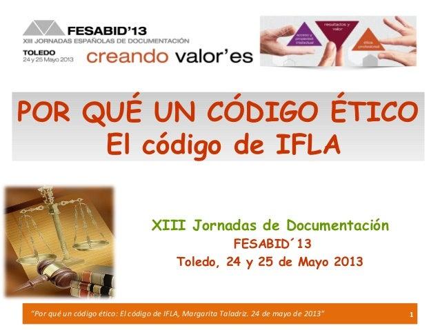 """1""""Por qué un código ético: El código de IFLA, Margarita Taladriz. 24 de mayo de 2013""""XIII Jornadas de DocumentaciónFESABID..."""