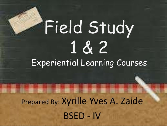 Field Study 1&2  Experiential Learning Courses  Prepared By: Xyrille  Yves A. Zaide BSED - IV