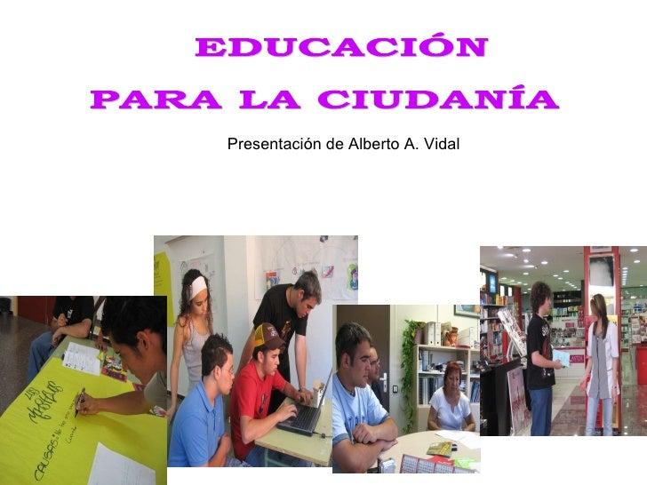 EDUCACIÓN PARA LA CIUDANÍA Presentación de Alberto A. Vidal