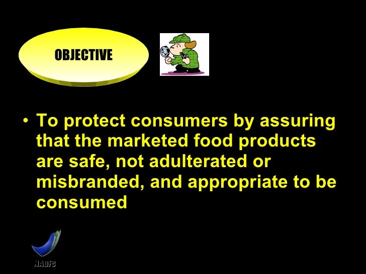 <ul><li>To protect consumers by assuring that the marketed food products are safe, not adulterated or misbranded, and appr...