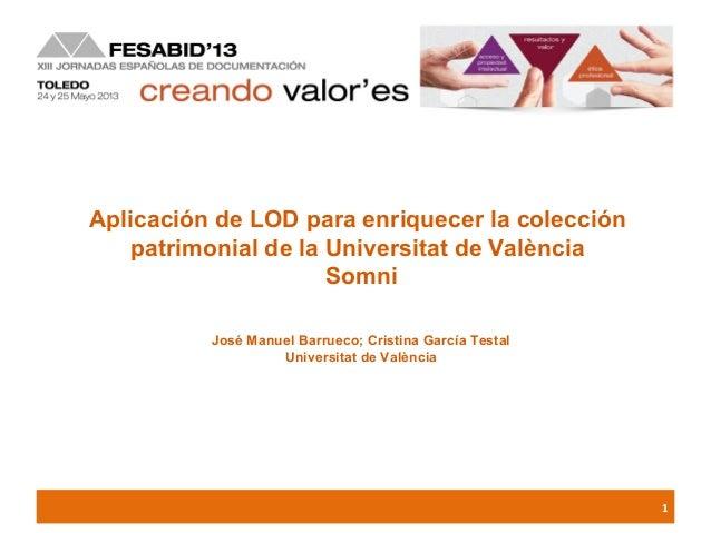 1Aplicación de LOD para enriquecer la colecciónpatrimonial de la Universitat de ValènciaSomniJosé Manuel Barrueco; Cristin...