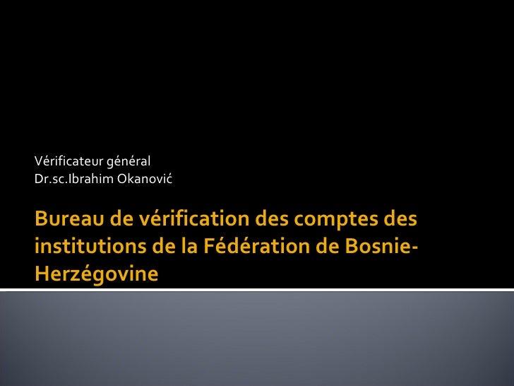 <ul><li>Vérificateur général  </li></ul><ul><li>Dr.sc.Ibrahim Okanović </li></ul><ul><li>Bureau de vérification des compte...