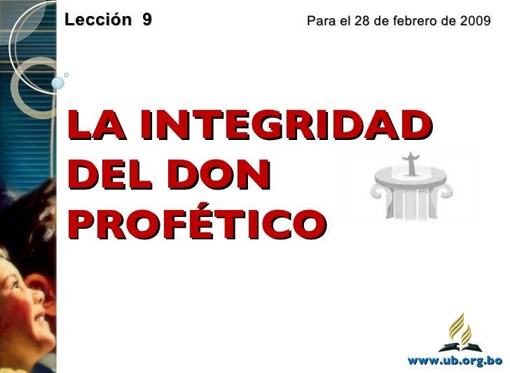 LA INTEGRIDAD DEL DON PROFÉTICO Lección  9    Para el 28 de febrero de 2009 www.ub.org.bo