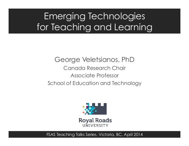 FSAS Teaching Talks Series, Victoria, BC, April 2014 Emerging Technologies for Teaching and Learning George Veletsianos, P...