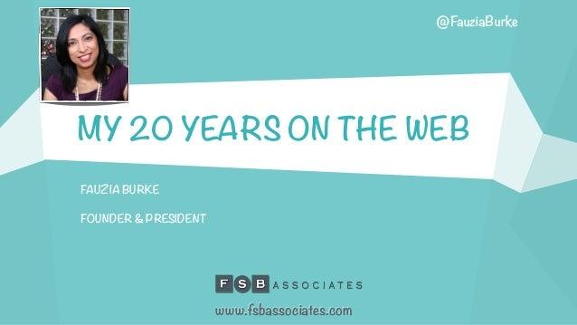 MY 20 YEARS ON THE WEB FAUZIA BURKE FOUNDER & PRESIDENT www.fsbassociates.com @FauziaBurke