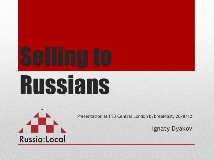 Selling toRussians      Presentation at FSB Central London b/breakfast, 20/8/12                                         Ig...