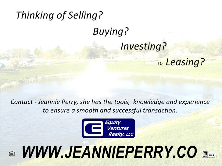 Thinking of Selling? Buying? Investing? Or  Leasing? Contact - Jeannie Perry, she has the tools,  knowledge and experience...