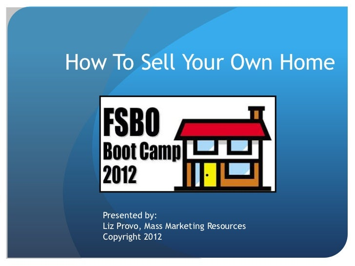 How To Sell Your Own Home   Presented by:   Liz Provo, Mass Marketing Resources   Copyright 2012