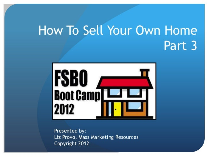 How To Sell Your Own Home                     Part 3  Presented by:  Liz Provo, Mass Marketing Resources  Copyright 2012
