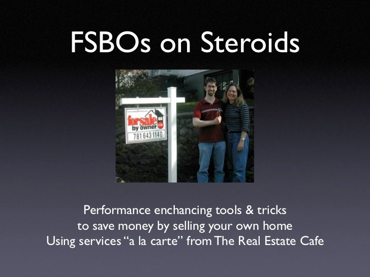 "FSBOs on Steroids       Performance enchancing tools & tricks      to save money by selling your own homeUsing services ""a..."