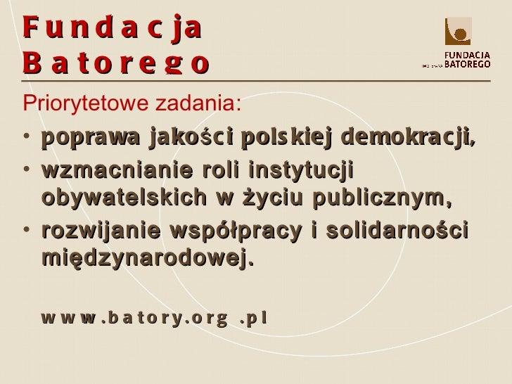 Fundacja Batorego <ul><li>Priorytetowe zadania: </li></ul><ul><li>poprawa jakości polskiej demokracji, </li></ul><ul><li>w...