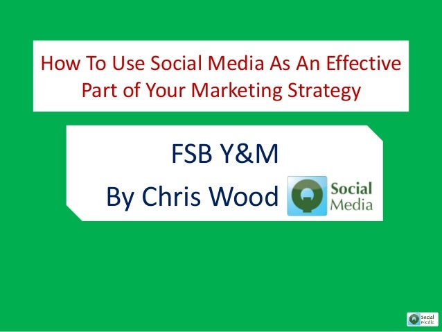 How To Use Social Media As An Effective Part of Your Marketing Strategy FSB Y&M By Chris Wood