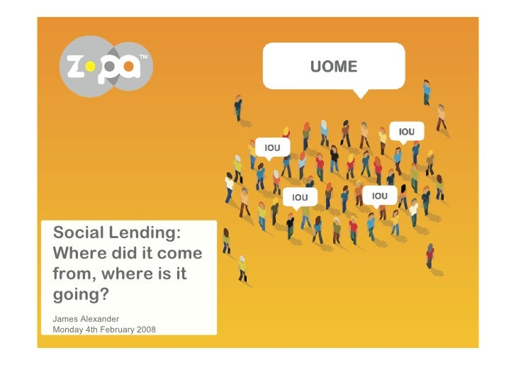 Social Lending: Where did it come from, where is it going? James Alexander Monday 4th February 2008