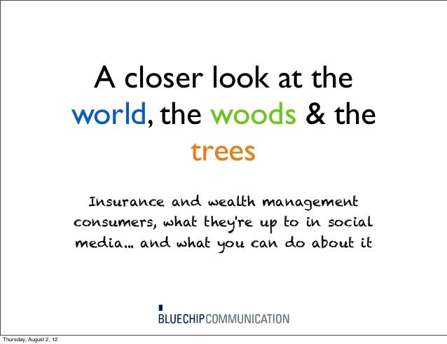 A closer look at the world, the woods & the trees Insurance and wealth management consumers, what they're up to in social ...