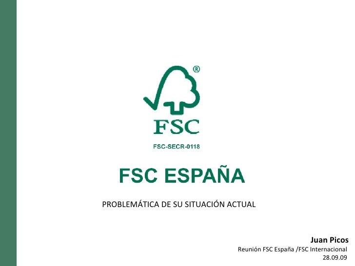 Juan Picos Reunión FSC España /FSC Internacional  28.09.09  PROBLEMÁTICA DE SU SITUACIÓN ACTUAL