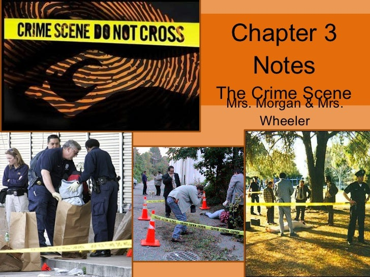 Chapter 3 Notes The Crime Scene Mrs. Morgan & Mrs. Wheeler