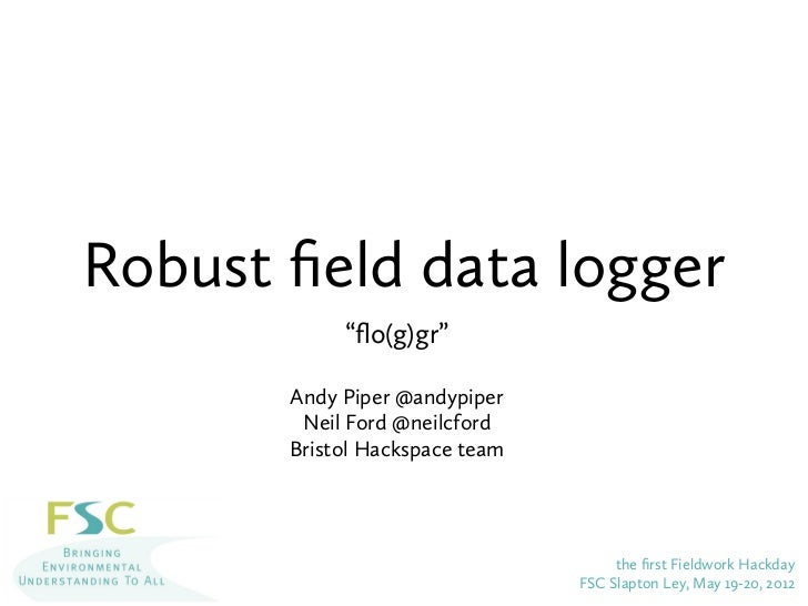 """Robust field data logger            """"flo(g)gr""""       Andy Piper @andypiper        Neil Ford @neilcford       Bristol Hackspa..."""