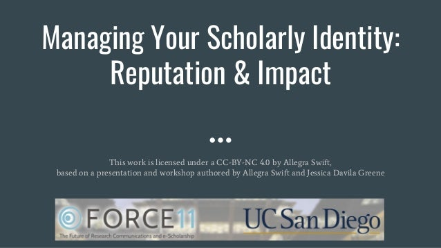 Managing Your Scholarly Identity: Reputation & Impact This work is licensed under a CC-BY-NC 4.0 by Allegra Swift, based o...