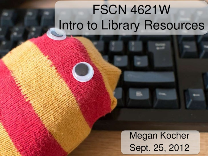 FSCN 4621WIntro to Library Resources            Megan Kocher            Sept. 25, 2012