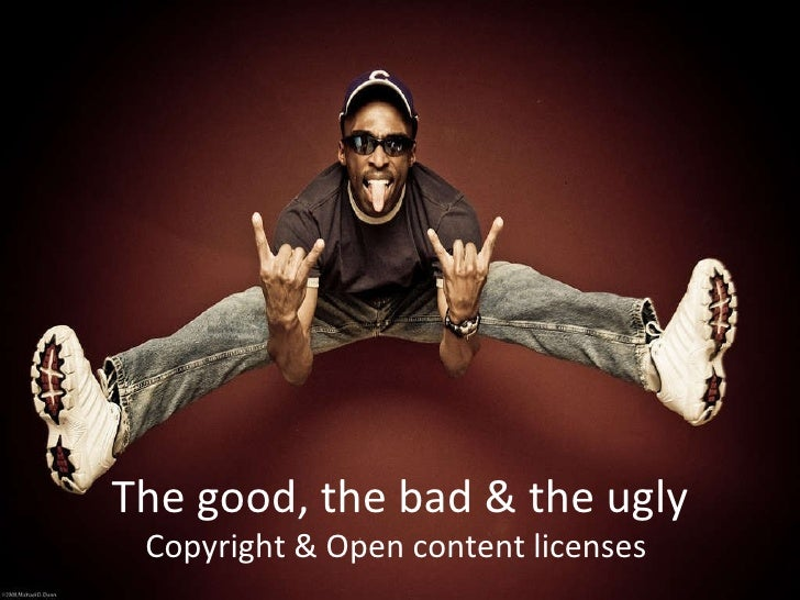The good, the bad & the ugly Copyright & Open content licenses