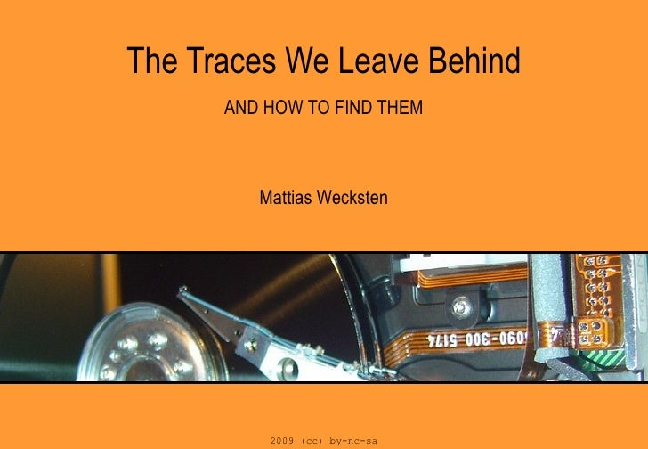 The Traces We Leave Behind   AND HOW TO FIND THEM Mattias Wecksten 2009 (cc) by-nc-sa