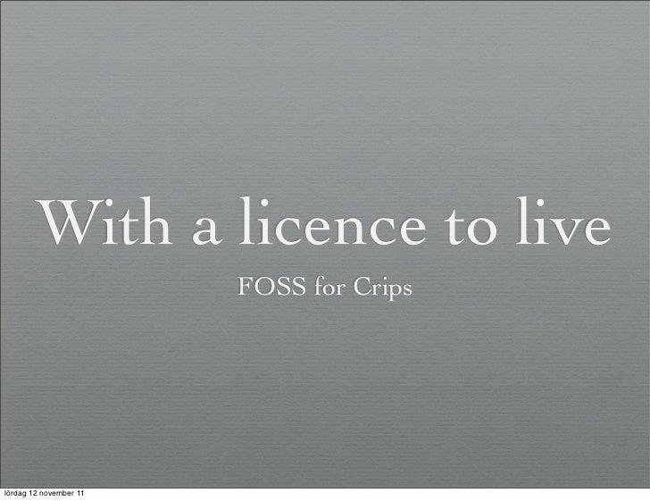 With a licence to live                        FOSS for Cripslördag 12 november 11