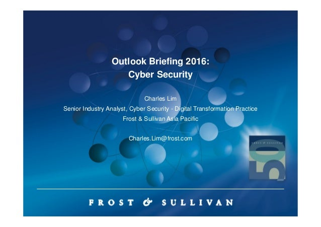 Outlook Briefing 2016: Cyber Security Charles Lim Senior Industry Analyst, Cyber Security - Digital Transformation Practic...